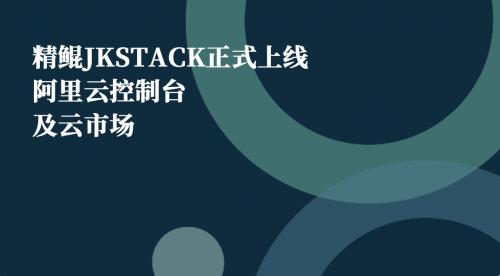 精鲲JKSTACK正式上线阿里云控制台及云市场
